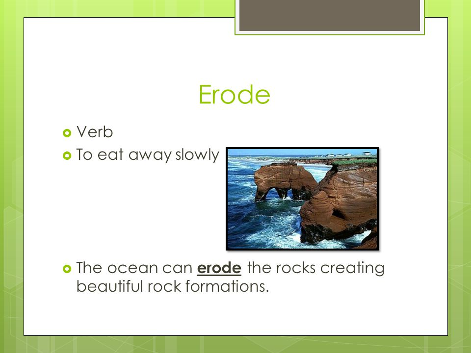 Erode  Verb  To eat away slowly  The ocean can erode the rocks creating beautiful rock formations.