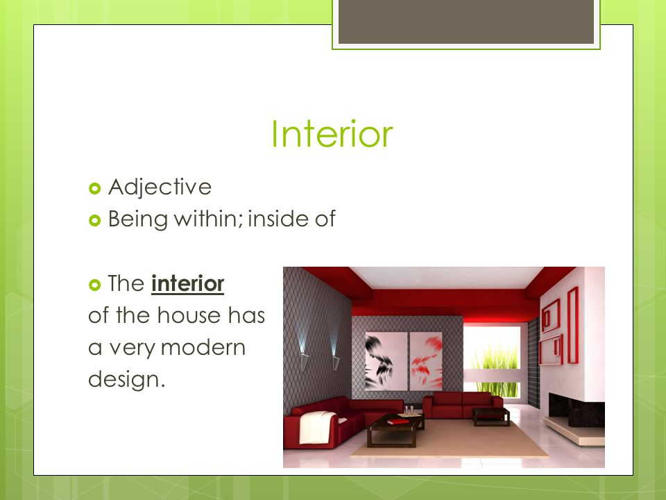 Interior  Adjective  Being within; inside of  The interior of the house has a very modern design.