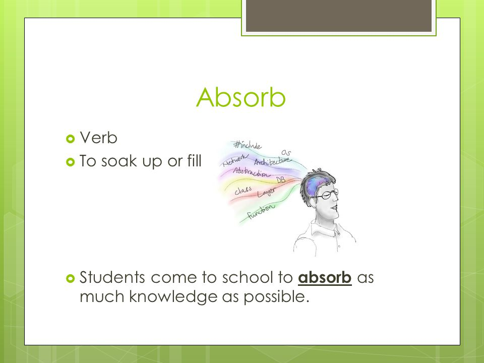 Absorb  Verb  To soak up or fill  Students come to school to absorb as much knowledge as possible.