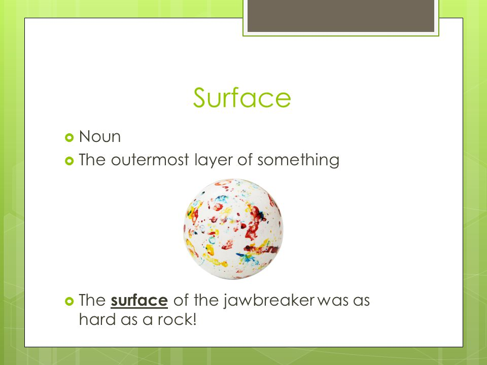 Surface  Noun  The outermost layer of something  The surface of the jawbreaker was as hard as a rock!