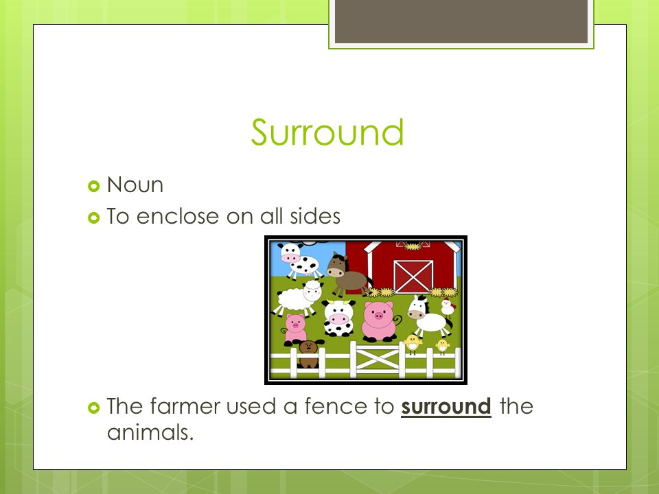 Surround  Noun  To enclose on all sides  The farmer used a fence to surround the animals.