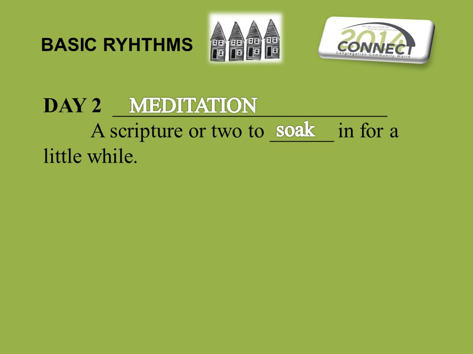 BASIC RYHTHMS DAY 2 __________________________ A scripture or two to ______ in for a little while.