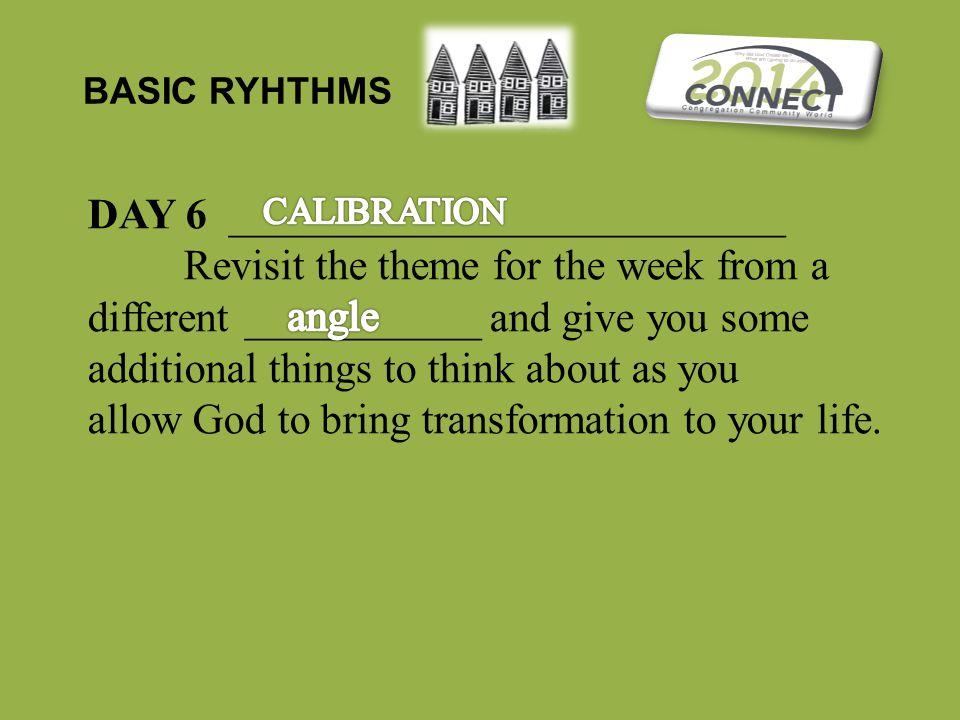 BASIC RYHTHMS DAY 6 __________________________ Revisit the theme for the week from a different ___________ and give you some additional things to think about as you allow God to bring transformation to your life.