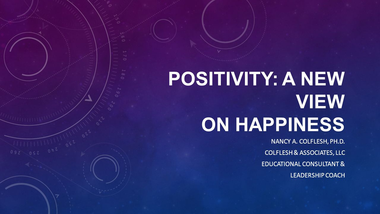 POSITIVITY: A NEW VIEW ON HAPPINESS NANCY A. COLFLESH, PH.D. COLFLESH & ASSOCIATES, LLC EDUCATIONAL CONSULTANT & LEADERSHIP COACH