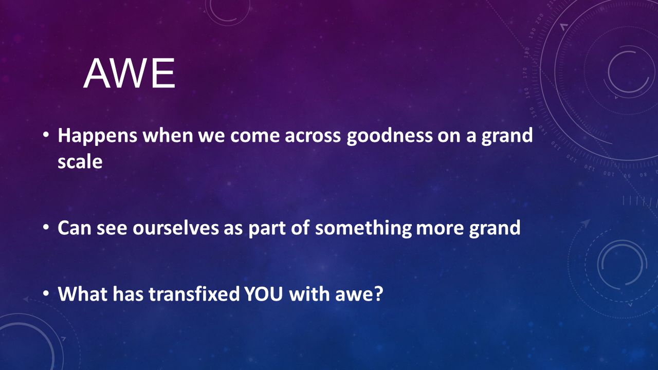 AWE Happens when we come across goodness on a grand scale Can see ourselves as part of something more grand What has transfixed YOU with awe?