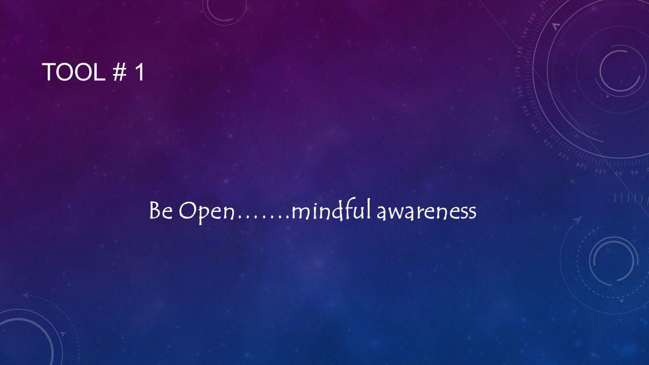 TOOL # 1 Be Open…….mindful awareness