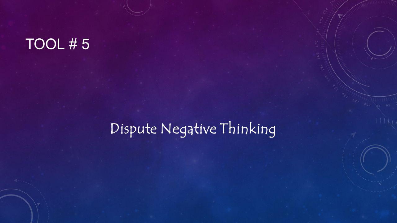 TOOL # 5 Dispute Negative Thinking