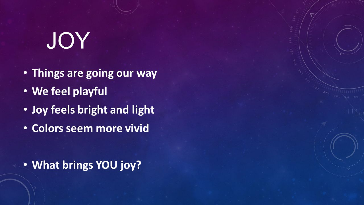 JOY Things are going our way We feel playful Joy feels bright and light Colors seem more vivid What brings YOU joy?
