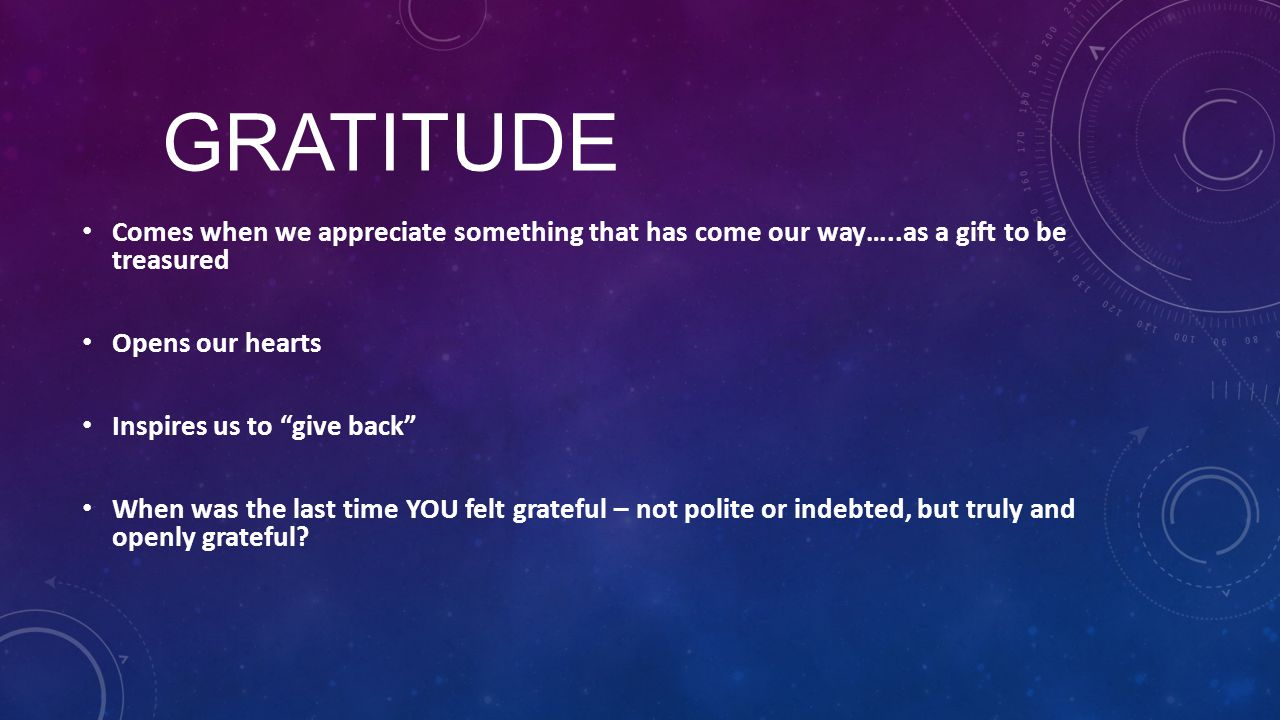 "GRATITUDE Comes when we appreciate something that has come our way…..as a gift to be treasured Opens our hearts Inspires us to ""give back"" When was th"