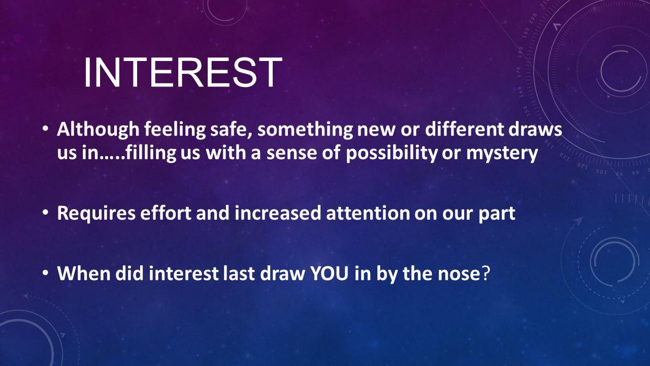 INTEREST Although feeling safe, something new or different draws us in…..filling us with a sense of possibility or mystery Requires effort and increas