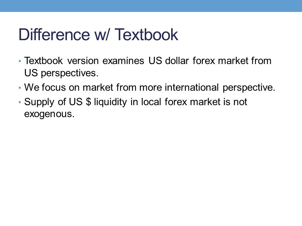 Difference w/ Textbook Textbook version examines US dollar forex market from US perspectives. We focus on market from more international perspective.