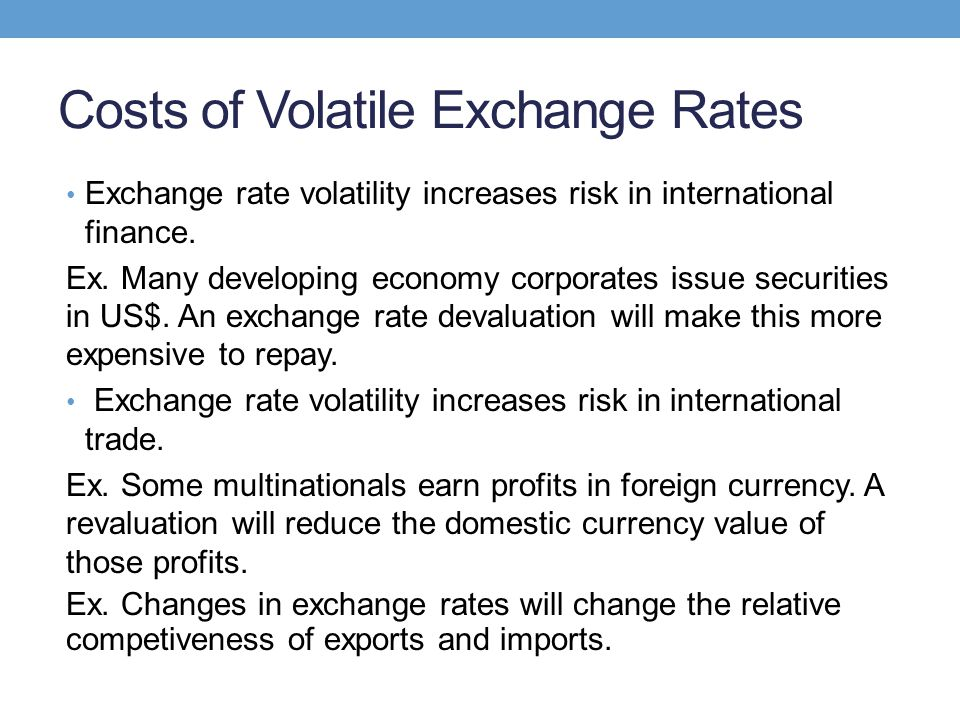 Costs of Volatile Exchange Rates Exchange rate volatility increases risk in international finance. Ex. Many developing economy corporates issue securi