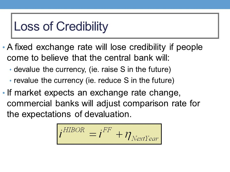 Loss of Credibility A fixed exchange rate will lose credibility if people come to believe that the central bank will: devalue the currency, (ie. raise