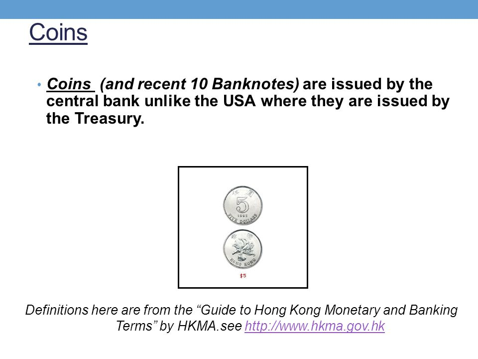Coins Coins (and recent 10 Banknotes) are issued by the central bank unlike the USA where they are issued by the Treasury. Definitions here are from t