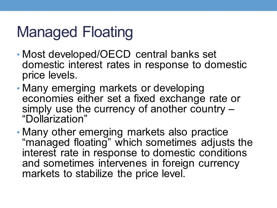 Managed Floating Most developed/OECD central banks set domestic interest rates in response to domestic price levels. Many emerging markets or developi