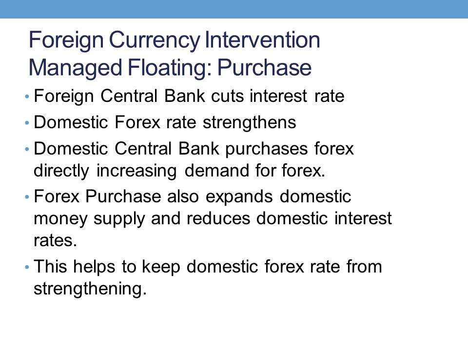 Foreign Currency Intervention Managed Floating: Purchase Foreign Central Bank cuts interest rate Domestic Forex rate strengthens Domestic Central Bank