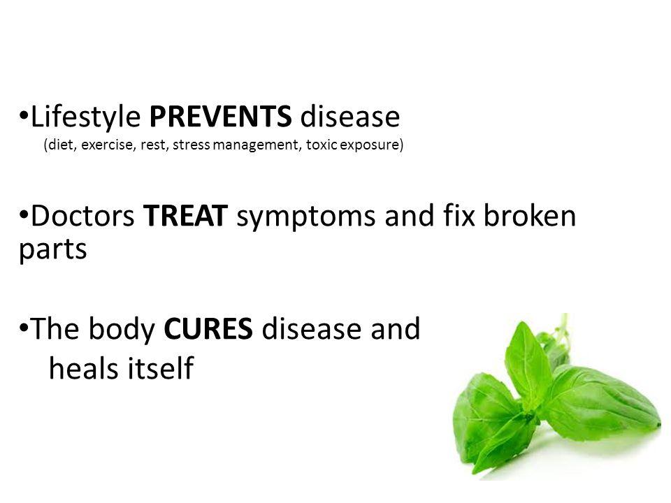 Lifestyle PREVENTS disease (diet, exercise, rest, stress management, toxic exposure) Doctors TREAT symptoms and fix broken parts The body CURES diseas