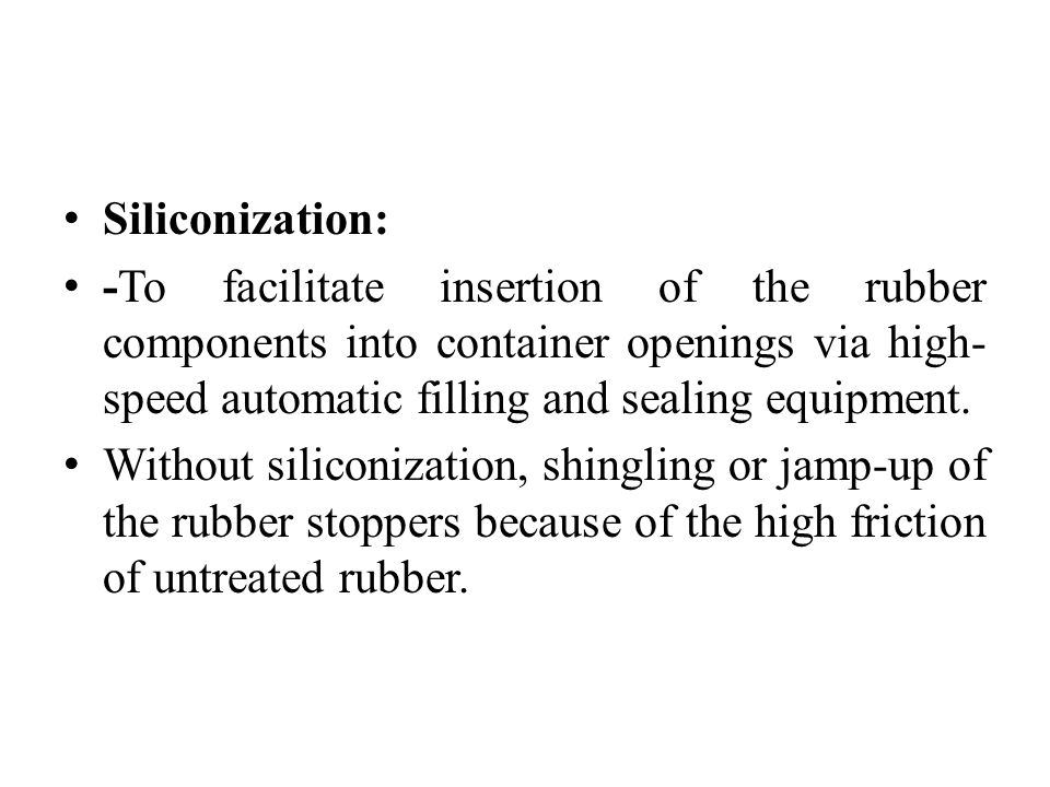 Siliconization: -To facilitate insertion of the rubber components into container openings via high- speed automatic filling and sealing equipment.
