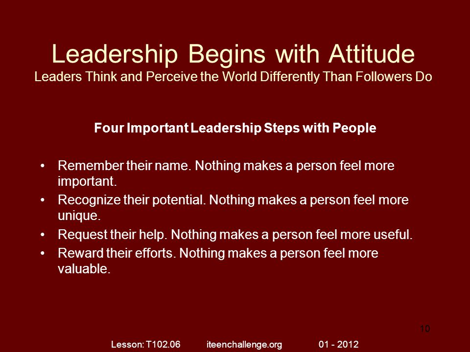 Leadership Begins with Attitude Leaders Think and Perceive the World Differently Than Followers Do Four Important Leadership Steps with People Remembe