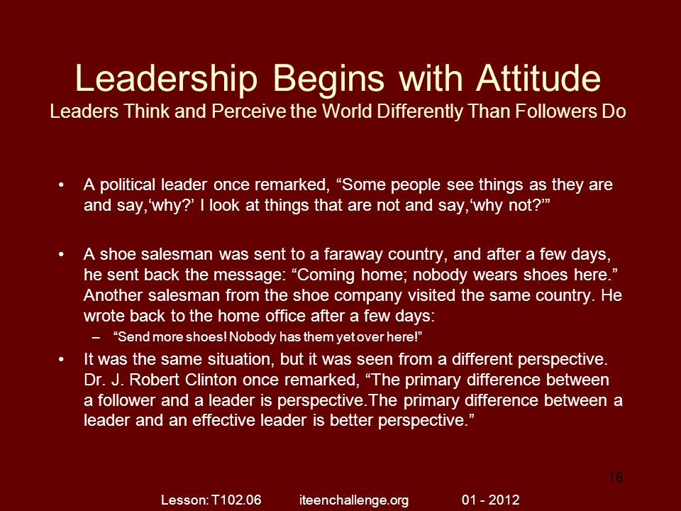 "Leadership Begins with Attitude Leaders Think and Perceive the World Differently Than Followers Do A political leader once remarked, ""Some people see"