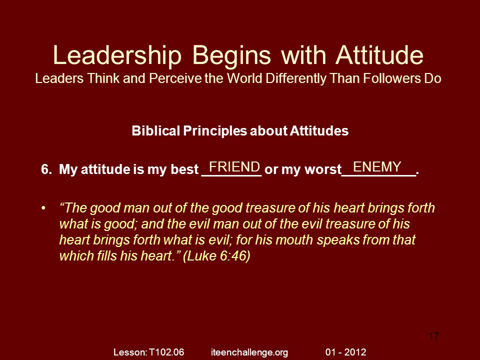 Leadership Begins with Attitude Leaders Think and Perceive the World Differently Than Followers Do Biblical Principles about Attitudes 6.My attitude i