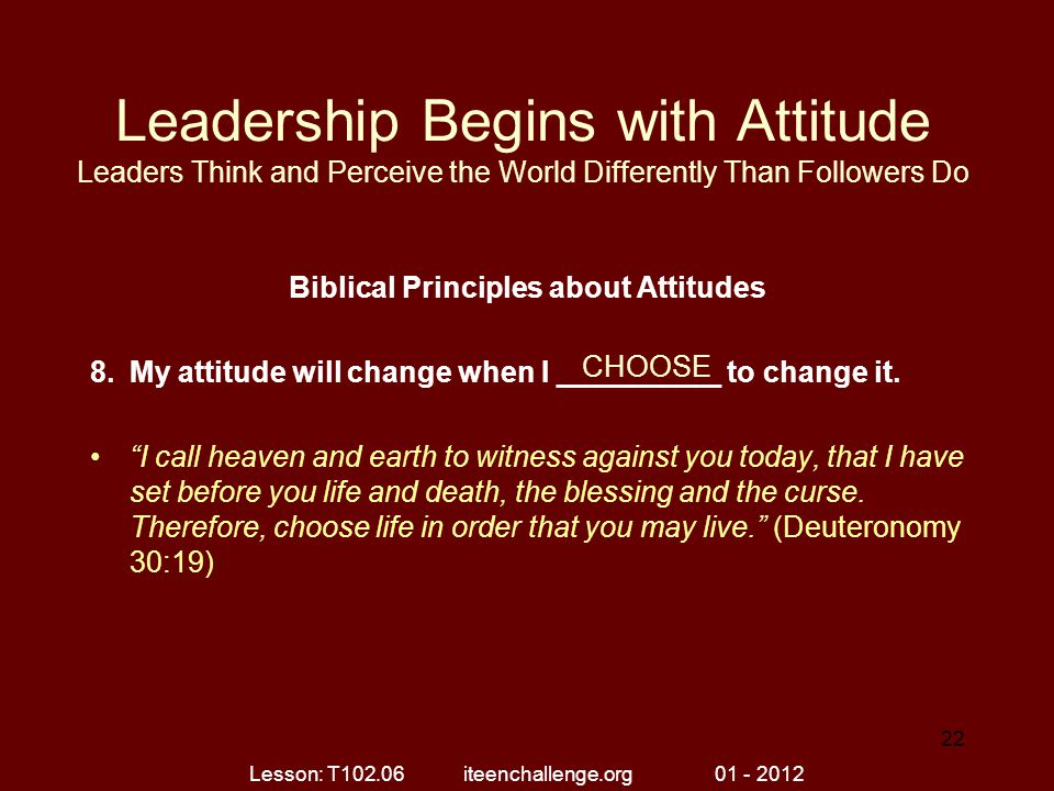 Leadership Begins with Attitude Leaders Think and Perceive the World Differently Than Followers Do Biblical Principles about Attitudes 8.My attitude w