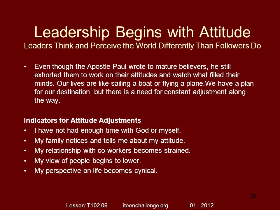 Leadership Begins with Attitude Leaders Think and Perceive the World Differently Than Followers Do Even though the Apostle Paul wrote to mature believ