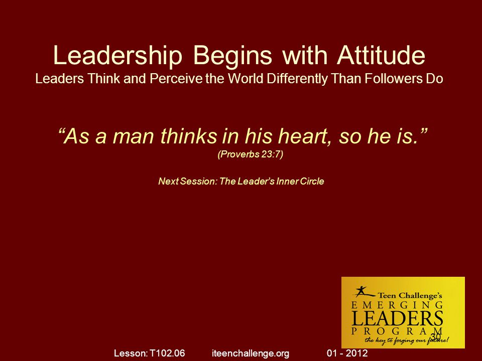 "Leadership Begins with Attitude Leaders Think and Perceive the World Differently Than Followers Do ""As a man thinks in his heart, so he is."" (Proverbs"