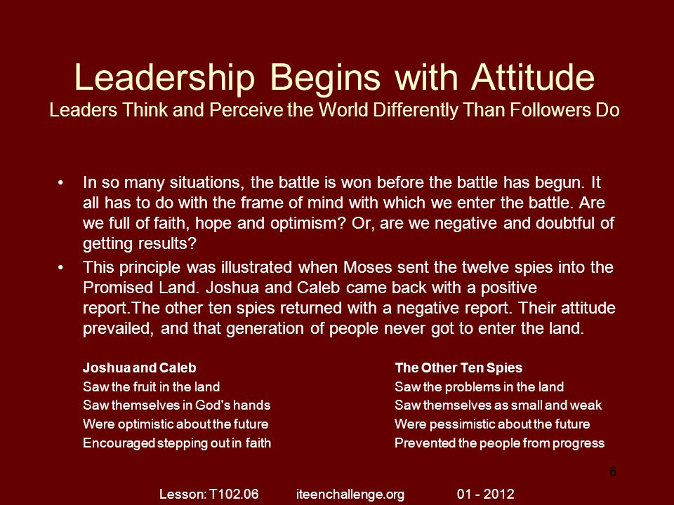 Leadership Begins with Attitude Leaders Think and Perceive the World Differently Than Followers Do In so many situations, the battle is won before the