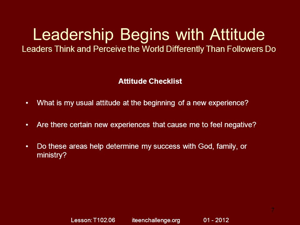 Leadership Begins with Attitude Leaders Think and Perceive the World Differently Than Followers Do Attitude Checklist What is my usual attitude at the