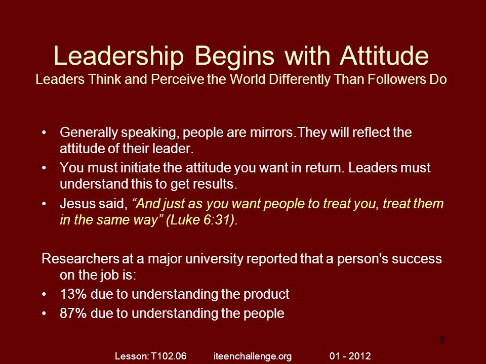 Leadership Begins with Attitude Leaders Think and Perceive the World Differently Than Followers Do Generally speaking, people are mirrors.They will re