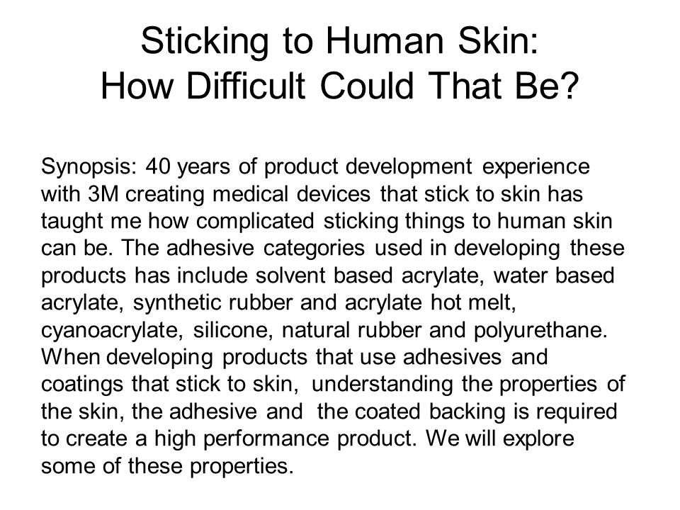 Sticking to Human Skin: How Difficult Could That Be? Synopsis: 40 years of product development experience with 3M creating medical devices that stick