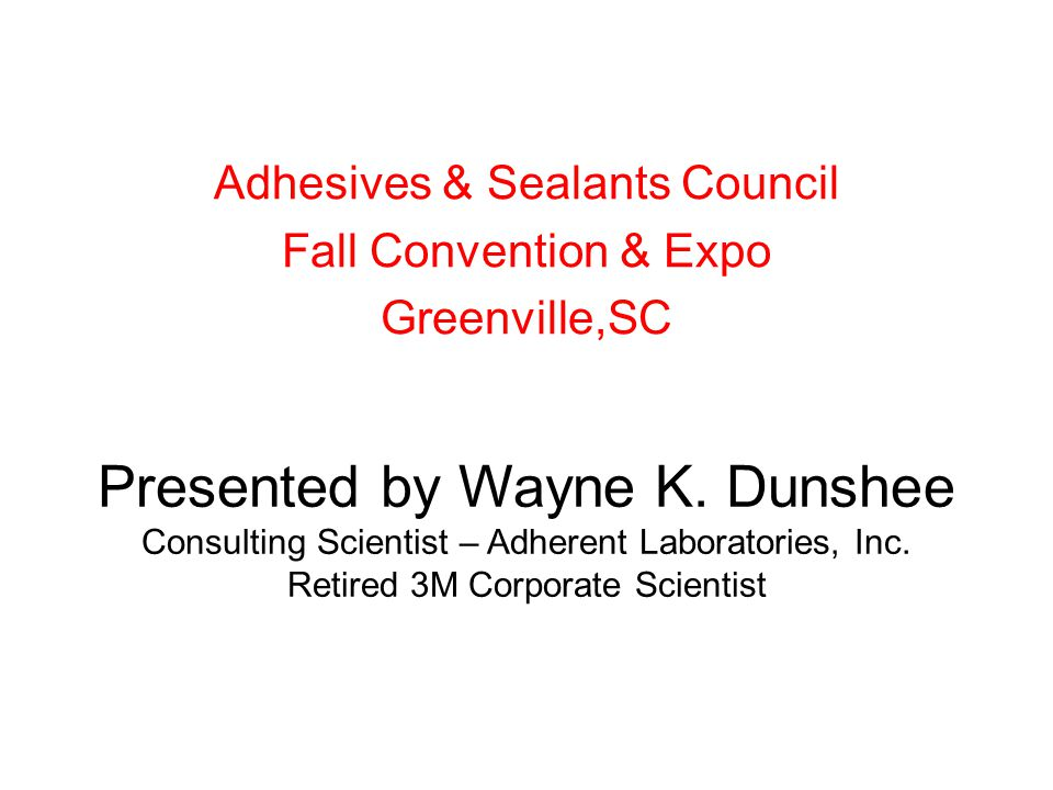 Presented by Wayne K. Dunshee Consulting Scientist – Adherent Laboratories, Inc.