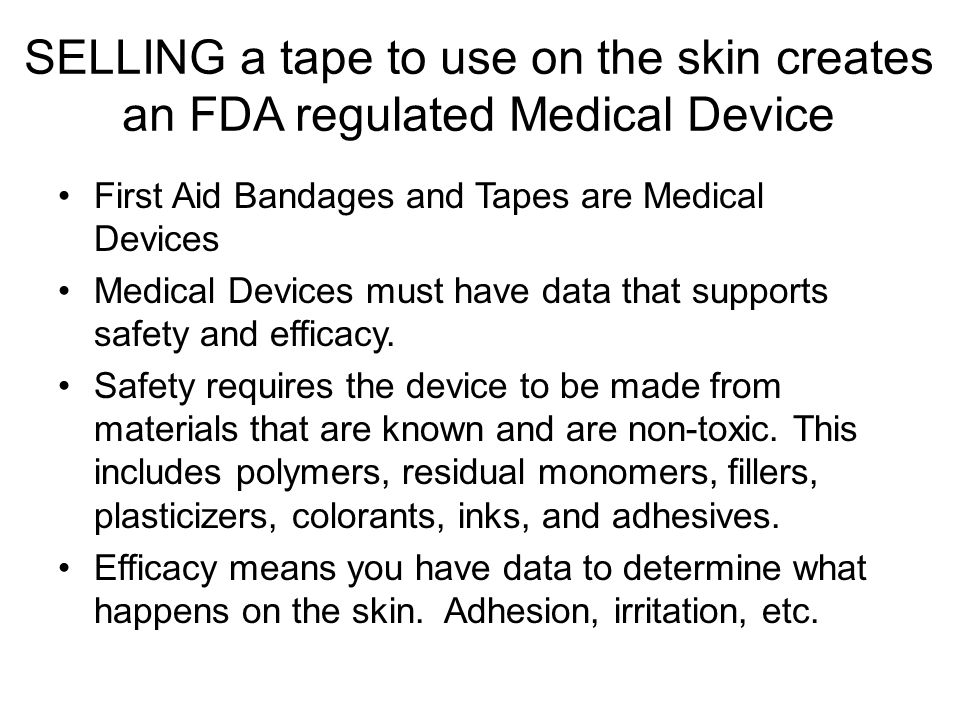 SELLING a tape to use on the skin creates an FDA regulated Medical Device First Aid Bandages and Tapes are Medical Devices Medical Devices must have data that supports safety and efficacy.