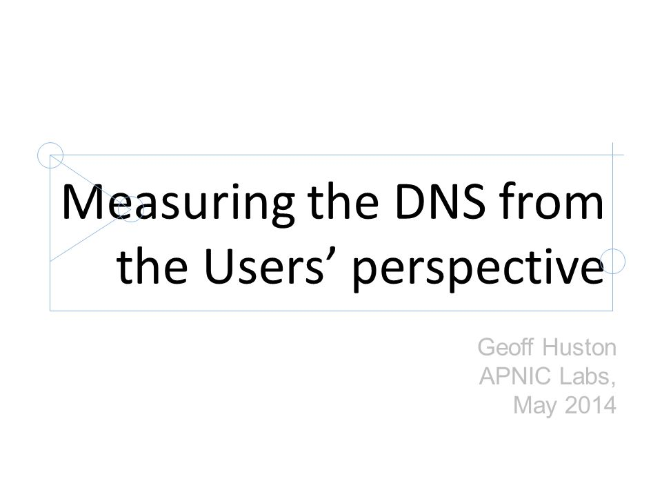 Measuring the DNS from the Users' perspective Geoff Huston APNIC Labs, May 2014