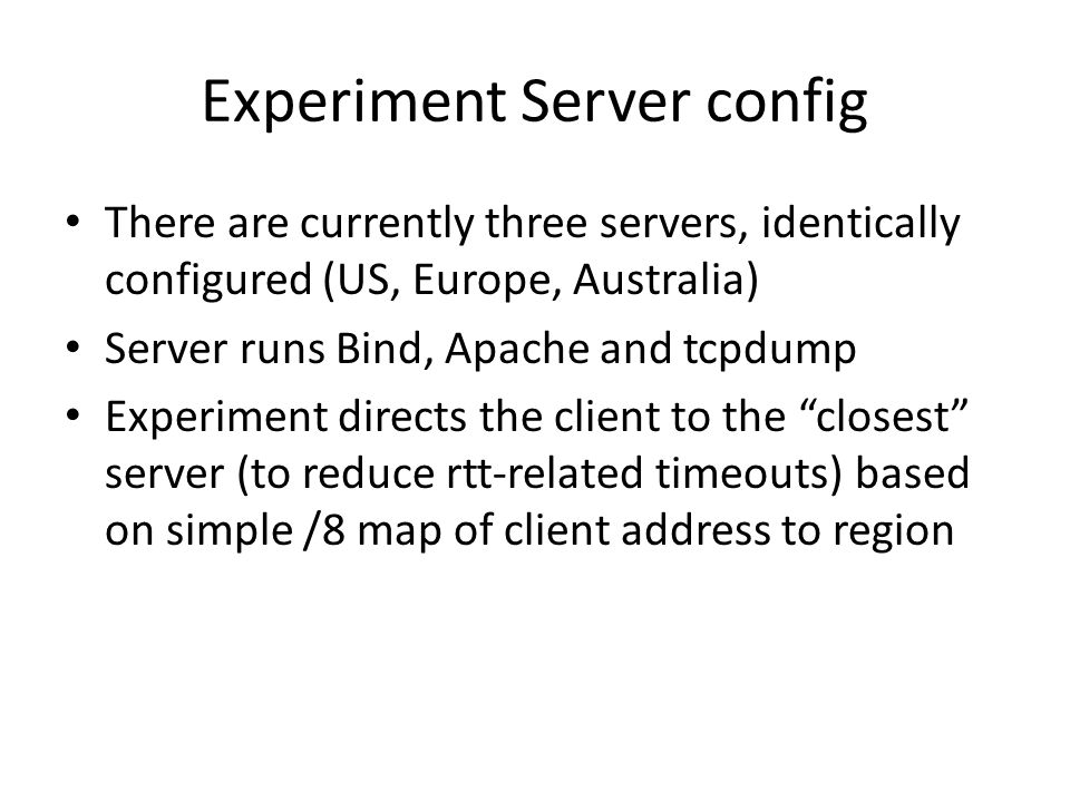 Experiment Server config There are currently three servers, identically configured (US, Europe, Australia) Server runs Bind, Apache and tcpdump Experiment directs the client to the closest server (to reduce rtt-related timeouts) based on simple /8 map of client address to region