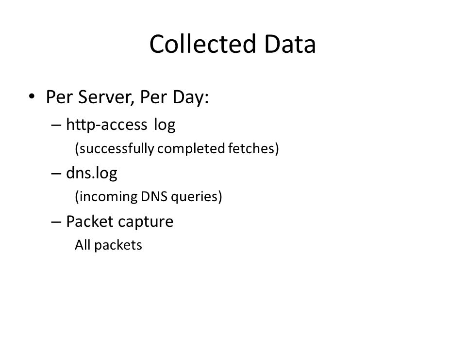 Collected Data Per Server, Per Day: – http-access log (successfully completed fetches) – dns.log (incoming DNS queries) – Packet capture All packets