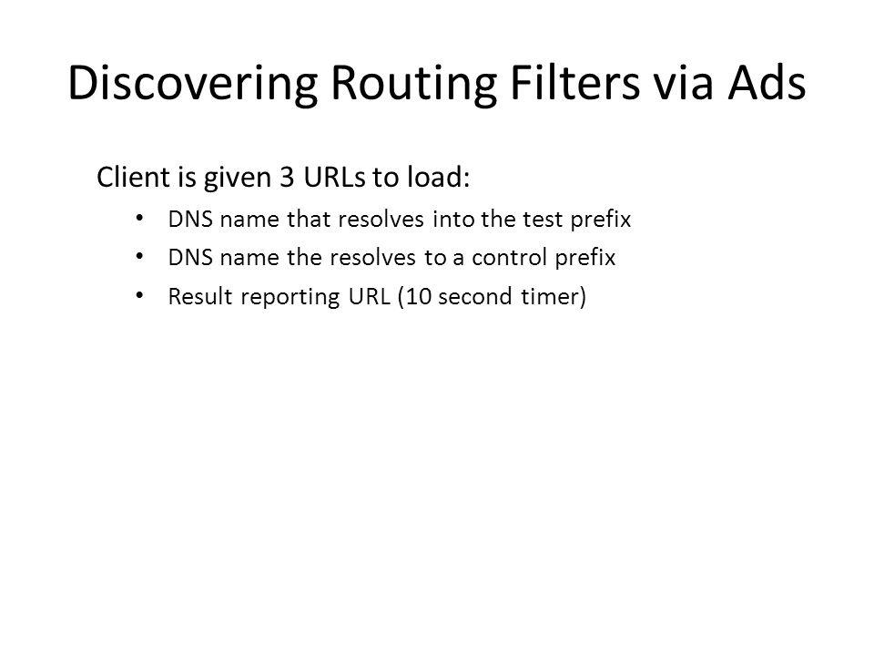 Discovering Routing Filters via Ads Client is given 3 URLs to load: DNS name that resolves into the test prefix DNS name the resolves to a control prefix Result reporting URL (10 second timer)