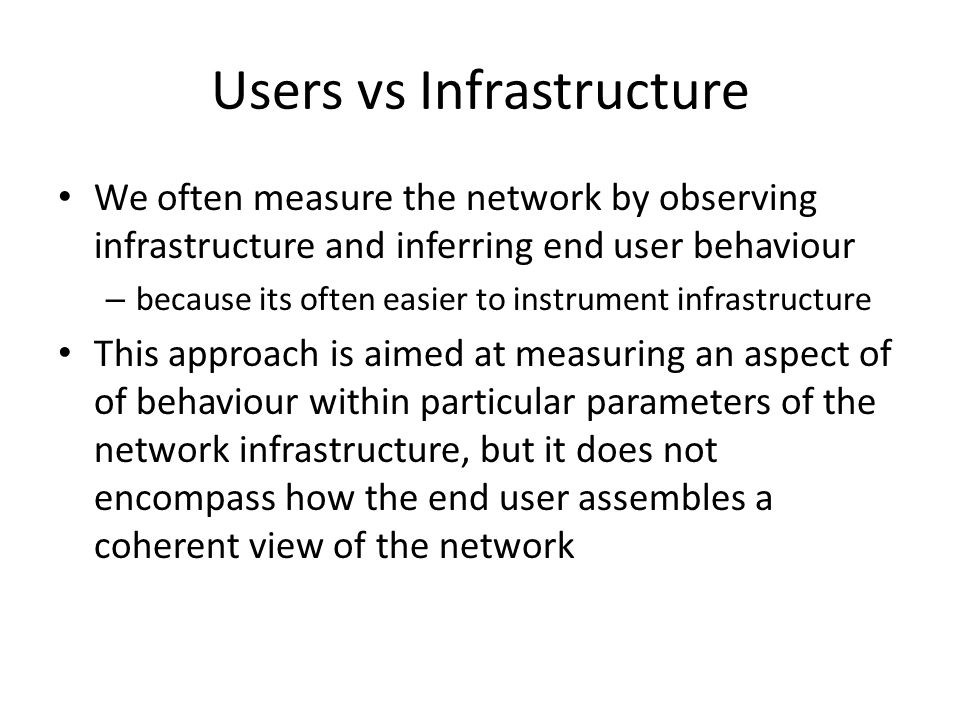 Users vs Infrastructure We often measure the network by observing infrastructure and inferring end user behaviour – because its often easier to instrument infrastructure This approach is aimed at measuring an aspect of of behaviour within particular parameters of the network infrastructure, but it does not encompass how the end user assembles a coherent view of the network