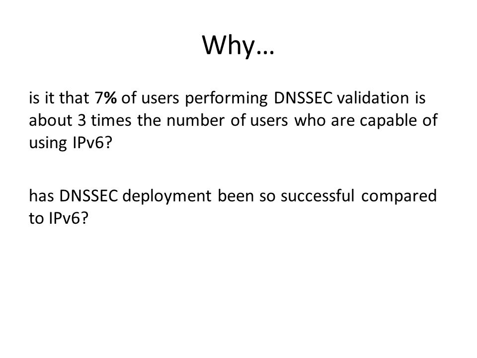 Why… is it that 7% of users performing DNSSEC validation is about 3 times the number of users who are capable of using IPv6.