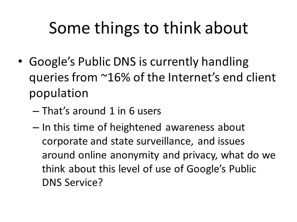 Some things to think about Google's Public DNS is currently handling queries from ~16% of the Internet's end client population – That's around 1 in 6 users – In this time of heightened awareness about corporate and state surveillance, and issues around online anonymity and privacy, what do we think about this level of use of Google's Public DNS Service