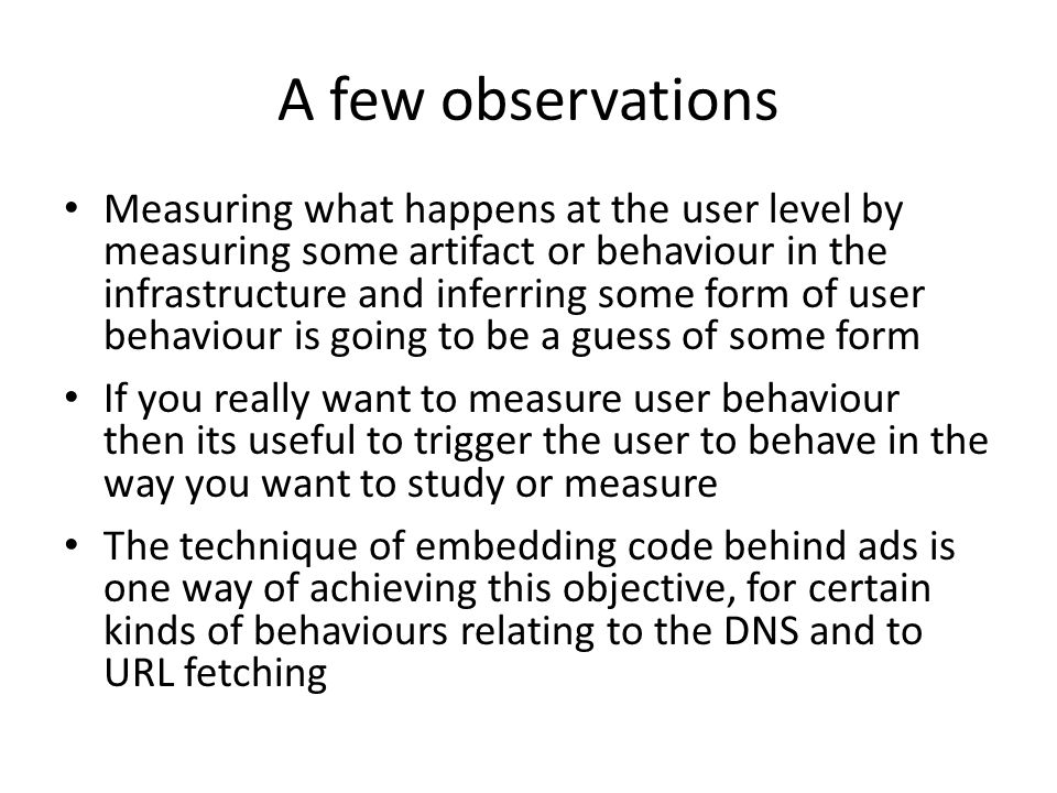 A few observations Measuring what happens at the user level by measuring some artifact or behaviour in the infrastructure and inferring some form of user behaviour is going to be a guess of some form If you really want to measure user behaviour then its useful to trigger the user to behave in the way you want to study or measure The technique of embedding code behind ads is one way of achieving this objective, for certain kinds of behaviours relating to the DNS and to URL fetching