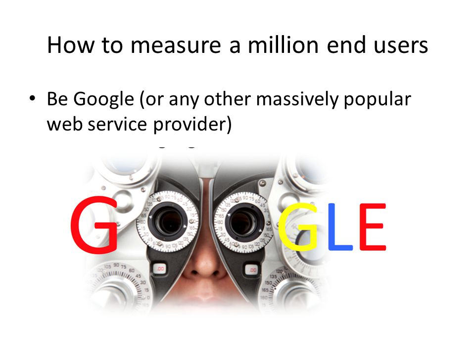 How to measure a million end users Be Google (or any other massively popular web service provider) or