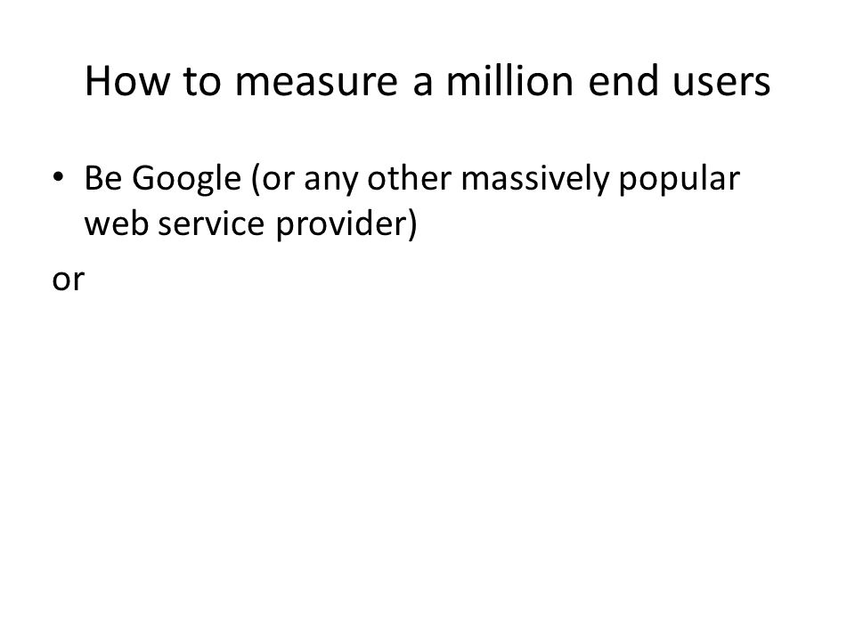 How to measure a million end users Be Google (or any other massively popular web service provider) or Get your code to run on a million users' machines through another delivery channel
