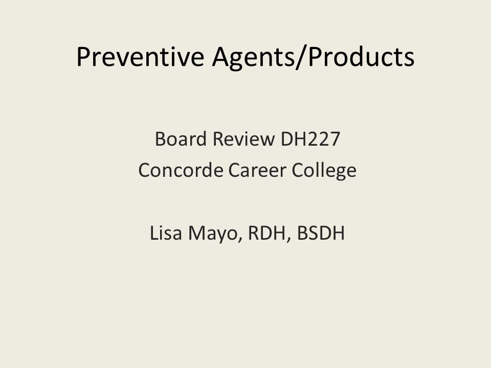 Preventive Agents/Products Board Review DH227 Concorde Career College Lisa Mayo, RDH, BSDH