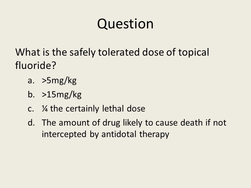 Question What is the safely tolerated dose of topical fluoride? a.>5mg/kg b.>15mg/kg c.¼ the certainly lethal dose d.The amount of drug likely to caus