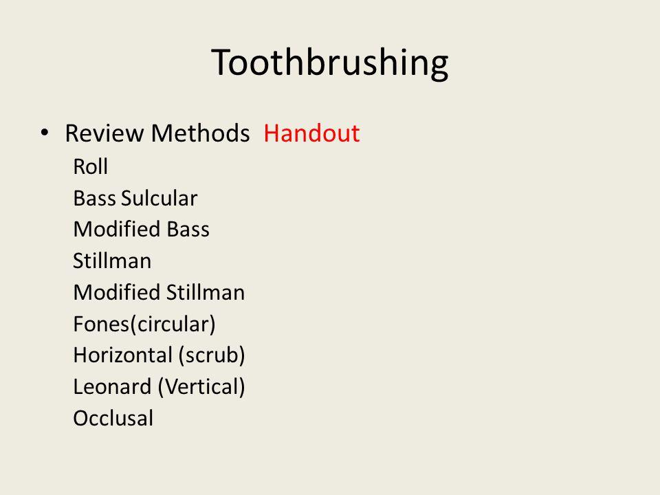 Toothbrushing Review Methods Handout Roll Bass Sulcular Modified Bass Stillman Modified Stillman Fones(circular) Horizontal (scrub) Leonard (Vertical) Occlusal