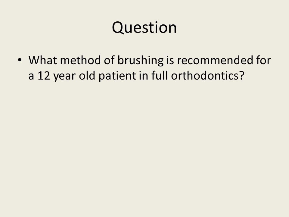 Question What method of brushing is recommended for a 12 year old patient in full orthodontics?
