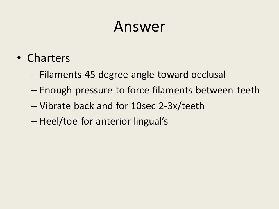 Answer Charters – Filaments 45 degree angle toward occlusal – Enough pressure to force filaments between teeth – Vibrate back and for 10sec 2-3x/teeth