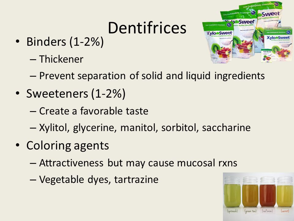 Dentifrices Binders (1-2%) – Thickener – Prevent separation of solid and liquid ingredients Sweeteners (1-2%) – Create a favorable taste – Xylitol, glycerine, manitol, sorbitol, saccharine Coloring agents – Attractiveness but may cause mucosal rxns – Vegetable dyes, tartrazine